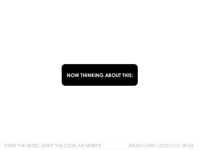 NOW THINKING ABOUT THIS: START THE MUSIC, START THE SOCIAL MOVEMENT BRUNO LOBO | 2012 | C.C. BY-SA