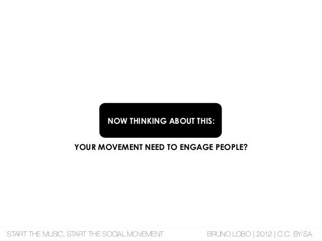 NOW THINKING ABOUT THIS: YOUR MOVEMENT NEED TO ENGAGE PEOPLE? START THE MUSIC, START THE SOCIAL MOVEMENT BRUNO LOBO | 2012...