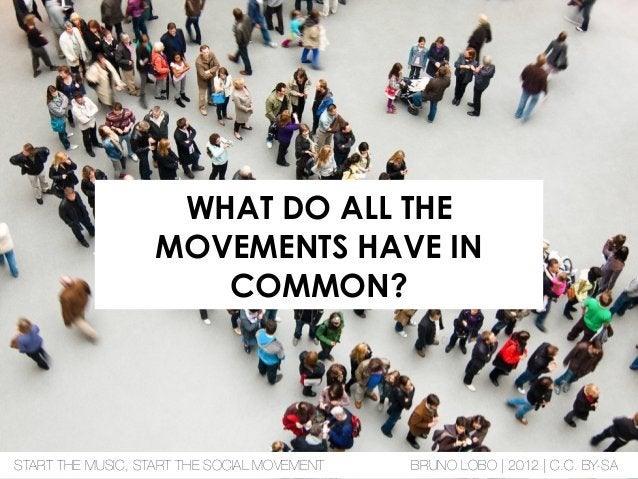 WHAT DO ALL THE MOVEMENTS HAVE IN COMMON? START THE MUSIC, START THE SOCIAL MOVEMENT BRUNO LOBO | 2012 | C.C. BY-SA