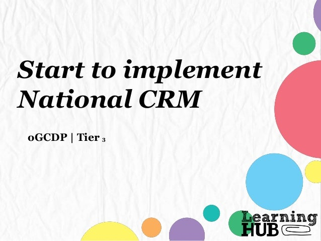 Start to implement National CRM oGCDP | Tier 3
