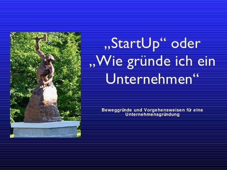 """"""" StartUp"""" oder """"Wie gründe ich ein Unternehmen"""" <ul><li>Beweggründe und Vorgehensweisen für eine Unternehmensgründung </l..."""