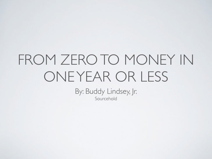 FROM ZERO TO MONEY IN   ONE YEAR OR LESS      By: Buddy Lindsey, Jr.             Sourcehold