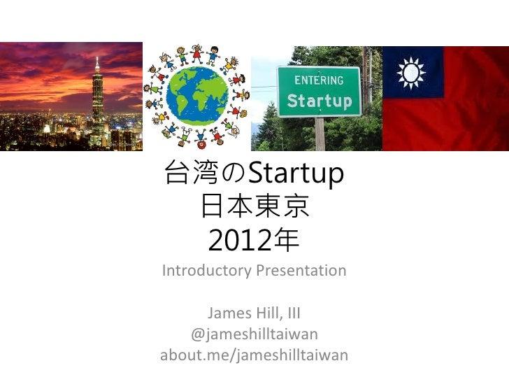 台湾のStartup 日本東京  2012年Introductory Presentation      James Hill, III   @jameshilltaiwanabout.me/jameshilltaiwan