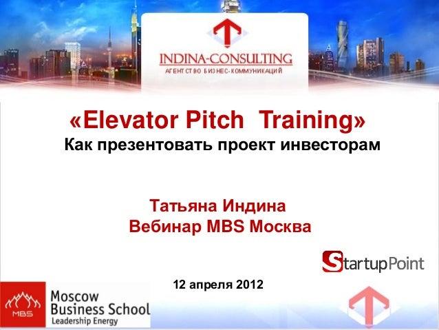 «Elevator Pitch Training»Как презентовать проект инвесторамТатьяна ИндинаВебинар MBS Москва12 апреля 2012