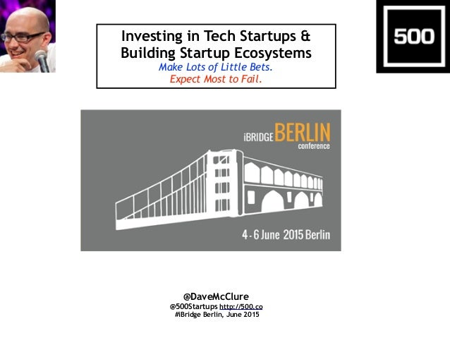 Investing in Tech Startups & Building Startup Ecosystems Make Lots of Little Bets. Expect Most to Fail. @DaveMcClure @500S...