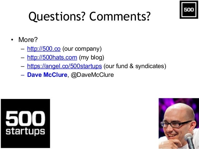 Questions? Comments? • More? – http://500.co (our company) – http://500hats.com (my blog) – https://angel.co/500startups (...
