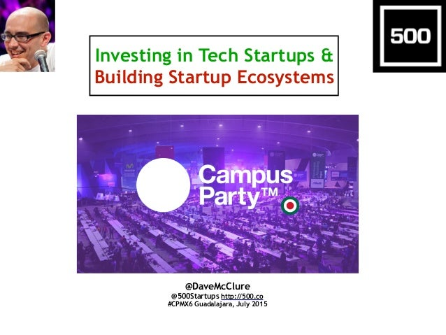 Investing in Tech Startups & Building Startup Ecosystems @DaveMcClure @500Startups http://500.co #CPMX6 Guadalajara, July ...