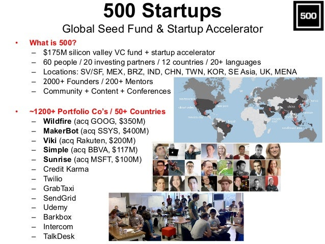 • What is 500? – $175M silicon valley VC fund + startup accelerator – 60 people / 20 investing partners / 12 countries / 2...