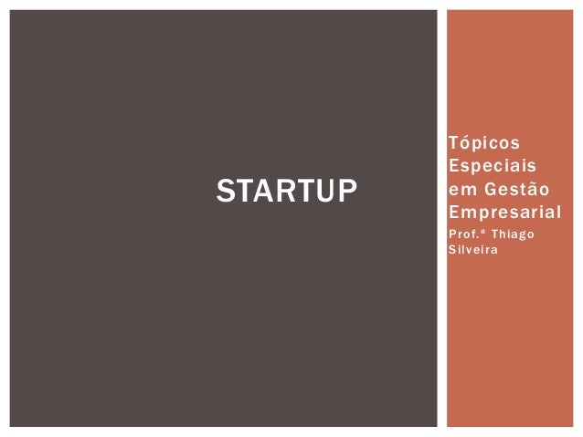 Tópicos Especiais em Gestão Empresarial Prof.ª Thiago Silveira STARTUP