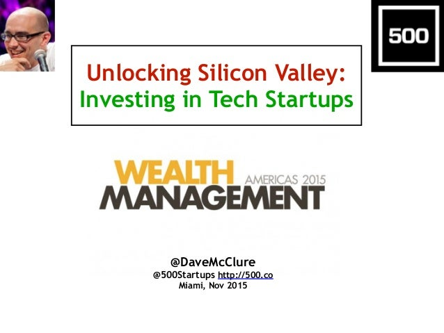 Unlocking Silicon Valley: Investing in Tech Startups @DaveMcClure @500Startups http://500.co Miami, Nov 2015