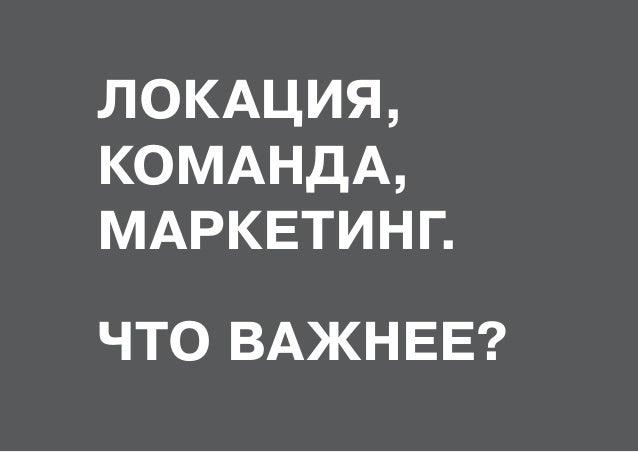 ЛОКАЦИЯ, КОМАНДА, МАРКЕТИНГ. ЧТО ВАЖНЕЕ?