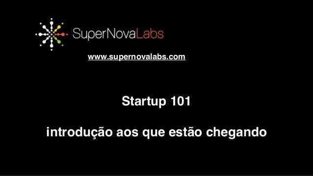 OBRIGADO!! www.supernovalabs.com Startup 101! ! introdução aos que estão chegando