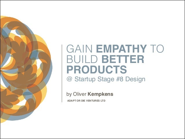 GAIN EMPATHY TO BUILD BETTER PRODUCTS @ Startup Stage #8 Design by Oliver Kempkens ADAPT OR DIE VENTURES LTD