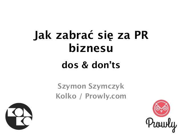 Jak zabrać się za PR biznesu dos & don'ts Szymon Szymczyk Kolko / Prowly.com