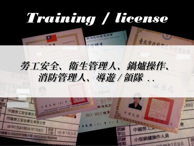 TTrraaiinniinngg // lliicceennssee  勞工安全、衛生管理人、鍋爐操作、 消防管理人、導遊//領隊 .. ..