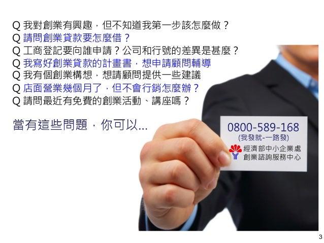 3  經濟部中小企業處  創業諮詢服務中心  Q 我對創業有興趣,但不知道我第一步該怎麼做?  Q 請問創業貸款要怎麼借?  Q 工商登記要向誰申請?公司和行號的差異是甚麼?  Q 我寫好創業貸款的計畫書,想申請顧問輔導  Q 我有個創業構想,...