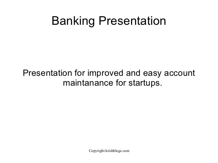 Banking Presentation Presentation for improved and easy account maintanance for startups.