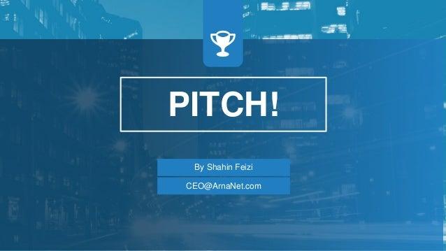 PITCH! By Shahin Feizi CEO@ArnaNet.com