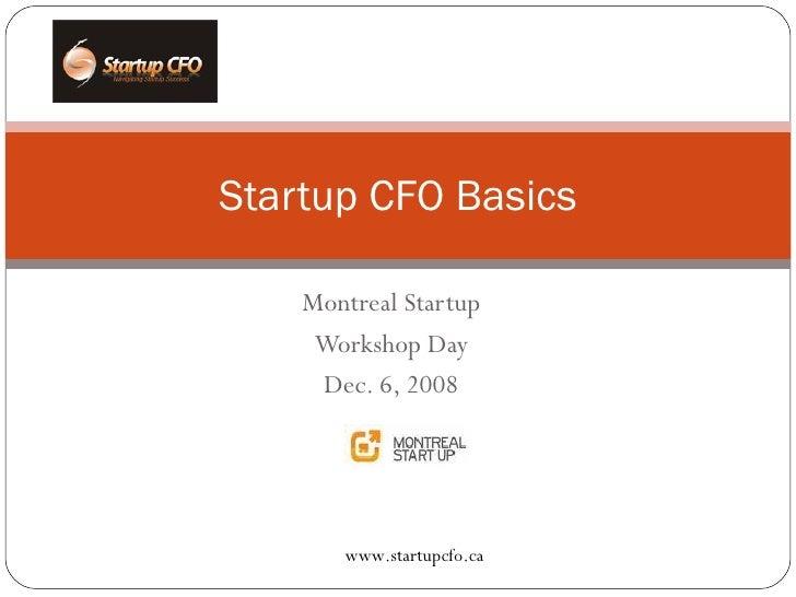 Montreal Startup Workshop Day Dec. 6, 2008 Startup CFO Basics www.startupcfo.ca