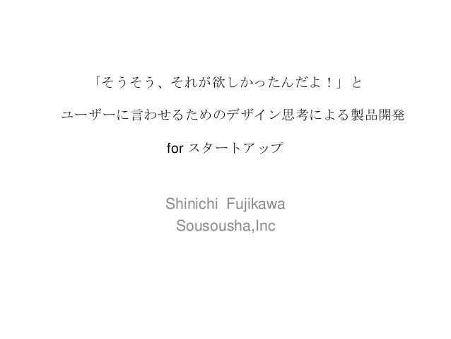 「そうそう、それが欲しかったんだよ!」と ユーザーに言わせるためのデザイン思考による製品開発 for スタートアップ  Shinichi Fujikawa Sousousha,Inc
