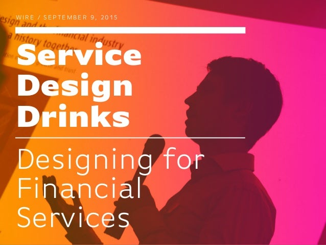 Service Design Drinks W I R E / S E P T E M B E R 9 , 2 0 1 5 Designing for Financial Services
