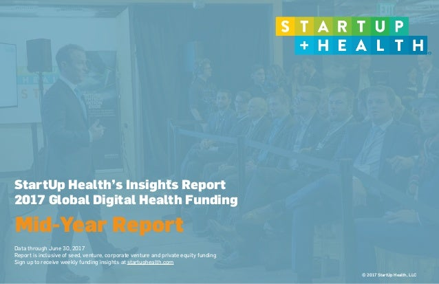 © 2017 StartUp Health, LLC StartUp Health's Insights Report 2017 Global Digital Health Funding 