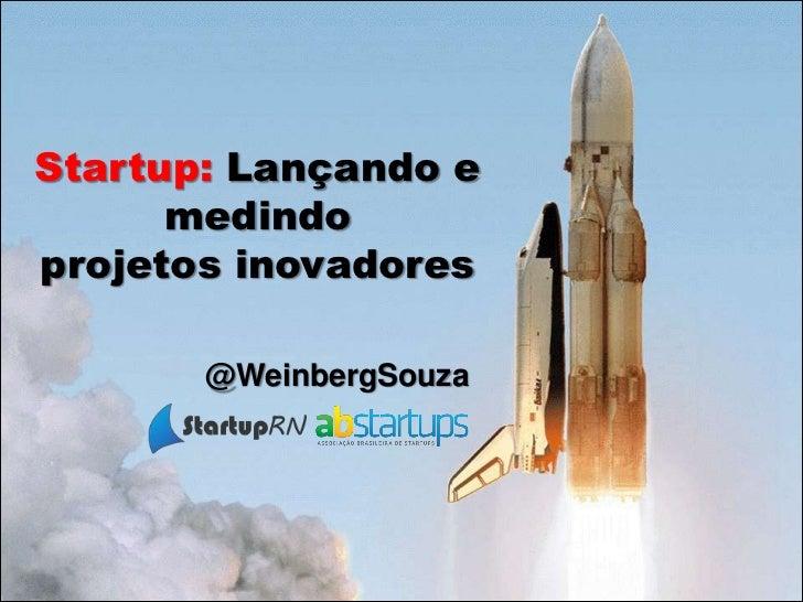 Startup: Lançando e      medindoprojetos inovadores       @WeinbergSouza