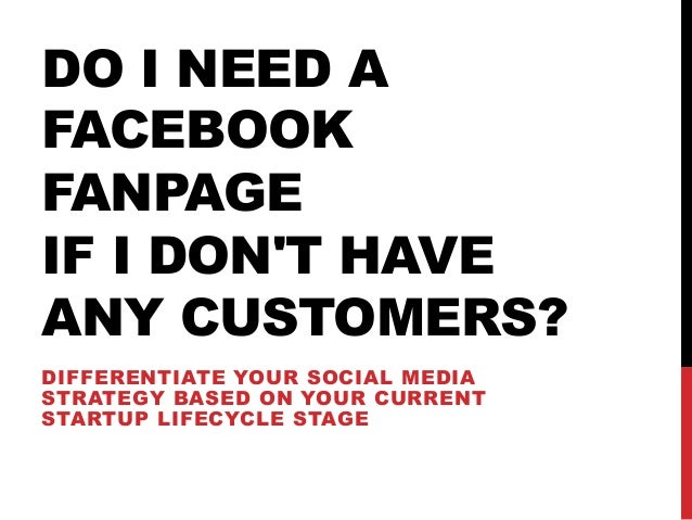 DO I NEED A FACEBOOK FANPAGE IF I DON'T HAVE ANY CUSTOMERS? DIFFERENTIATE YOUR SOCIAL MEDIA STRATEGY BASED ON YOUR CURRENT...
