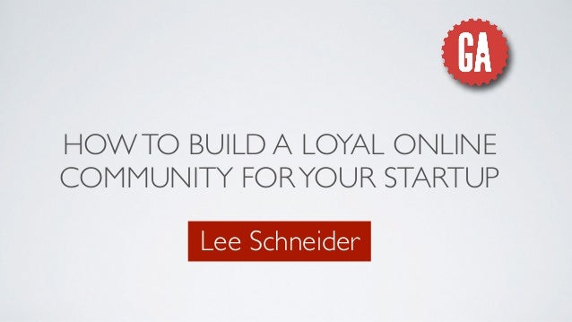 HOWTO BUILD A LOYAL ONLINE COMMUNITY FORYOUR STARTUP Lee Schneider