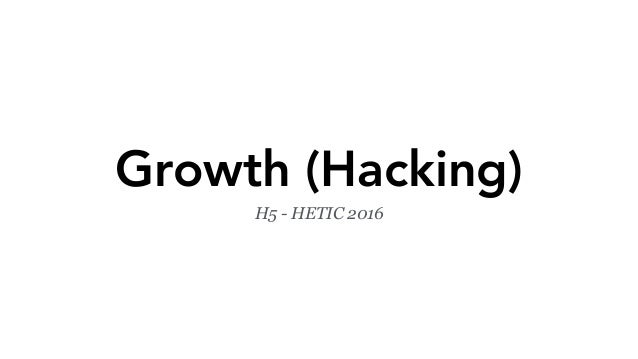 Growth (Hacking) H5 - HETIC 2016