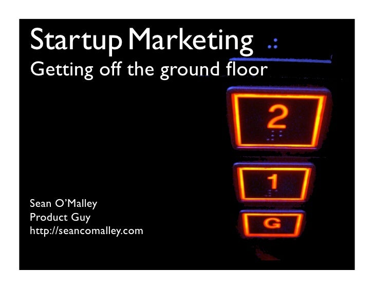 Startup MarketingGetting off the ground floorSean O'MalleyProduct Guyhttp://seancomalley.com