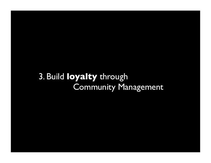 3. Build loyalty through            Community Management