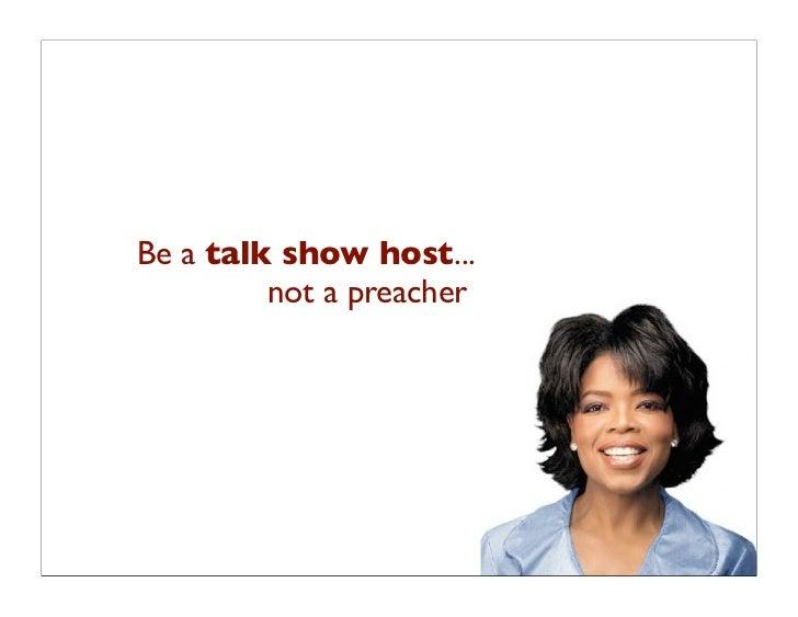 Be a talk show host...          not a preacher