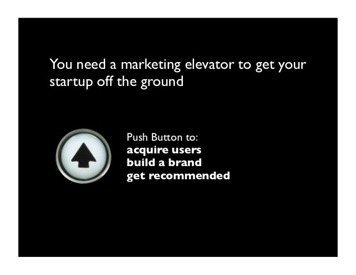You need a marketing elevator to get your startup off the ground               Push Button to:             acquire users  ...