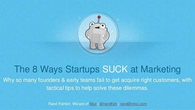 Rand Fishkin, Wizard of Moz | @randfish | rand@moz.com The 8 Ways Startups SUCK at Marketing Why so many founders & early ...