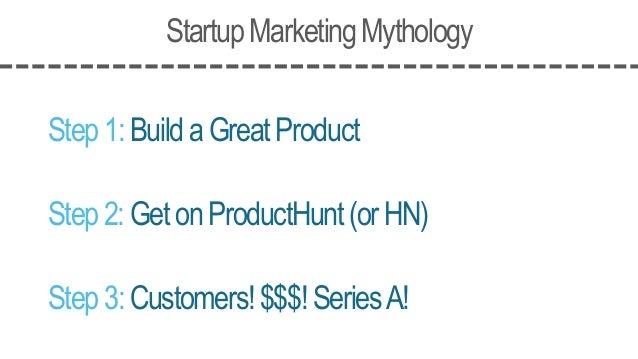StartupMarketingMythology Step1:BuildaGreatProduct Step2:GetonProductHunt(orHN) Step3:Customers!$$$!SeriesA!