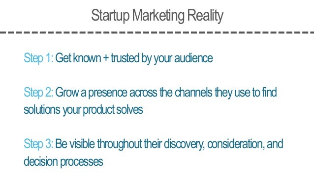 StartupMarketingReality Step1:Getknown+trustedbyyouraudience Step2:Growapresenceacrossthechannelstheyusetofind solutionsyo...
