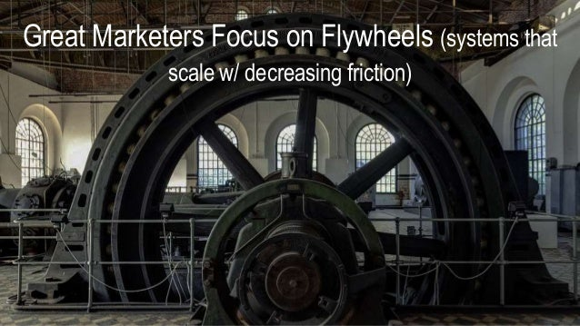 Great Marketers Focus on Flywheels (systems that scale w/ decreasing friction)