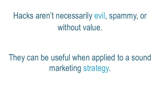Hacks aren't necessarily evil, spammy, or without value. They can be useful when applied to a sound marketing strategy.