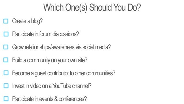 Which One(s) ShouldYou Do? Createablog? Participateinforumdiscussions? Buildacommunityonyourownsite? Becomeaguestcontribut...