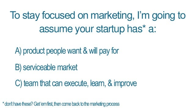 To stay focused on marketing, I'm going to assume your startup has* a: A)productpeoplewant&willpayfor B)serviceablemarket ...