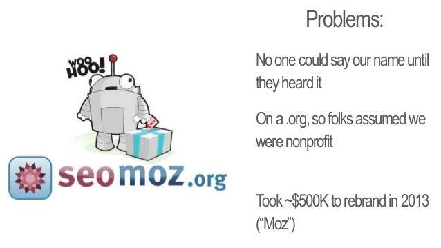 "Problems: Noonecouldsayournameuntil theyheardit Ona.org,sofolksassumedwe werenonprofit Took~$500Ktorebrandin2013 (""Moz"")"