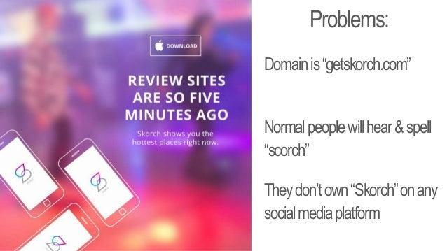 "Problems: Domainis""getskorch.com"" Normalpeoplewillhear&spell ""scorch"" Theydon'town""Skorch""onany socialmediaplatform"