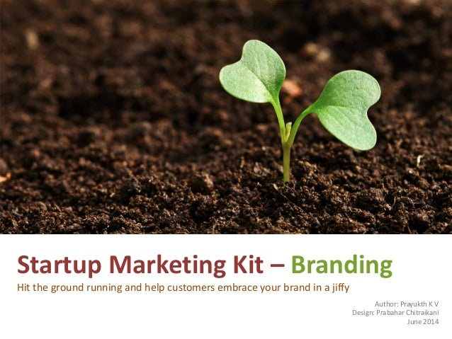 Startup Marketing Kit – Branding Hit the ground running and help customers embrace your brand in a jiffy Author: Prayukth ...