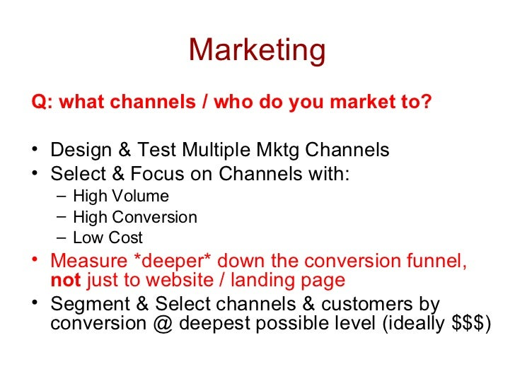 Marketing <ul><li>Q: what channels / who do you market to? </li></ul><ul><li>Design & Test Multiple Mktg Channels </li></u...