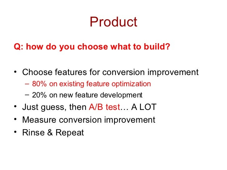 Product <ul><li>Q: how do you choose what to build? </li></ul><ul><li>Choose features for conversion improvement </li></ul...