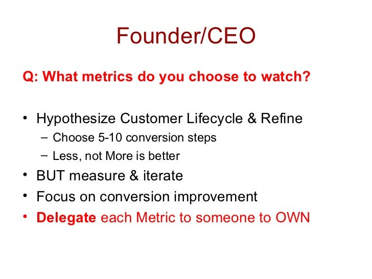 Founder/CEO <ul><li>Q: What metrics do you choose to watch? </li></ul><ul><li>Hypothesize Customer Lifecycle & Refine </li...