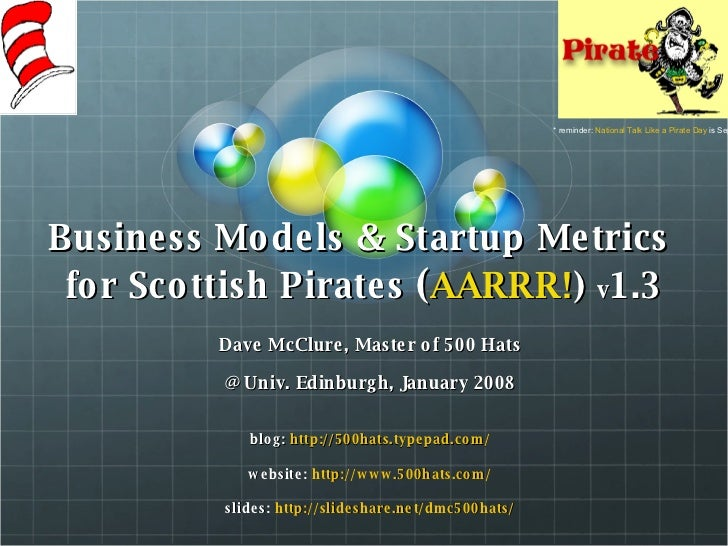 Business Models & Startup Metrics  for Scottish Pirates  ( AARRR! )  v 1.3 Dave McClure, Master of 500 Hats @ Univ. Edinbu...