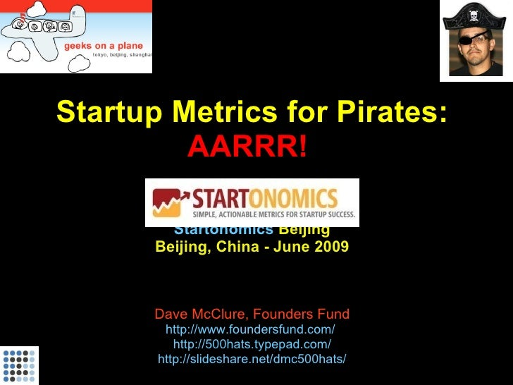 Startup Metrics for Pirates:          AARRR!           Startonomics Beijing        Beijing, China - June 2009           Da...