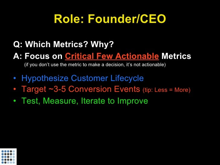 Role: Founder/CEO Q: Which Metrics? Why? A: Focus on Critical Few Actionable Metrics    (if you don't use the metric to ma...
